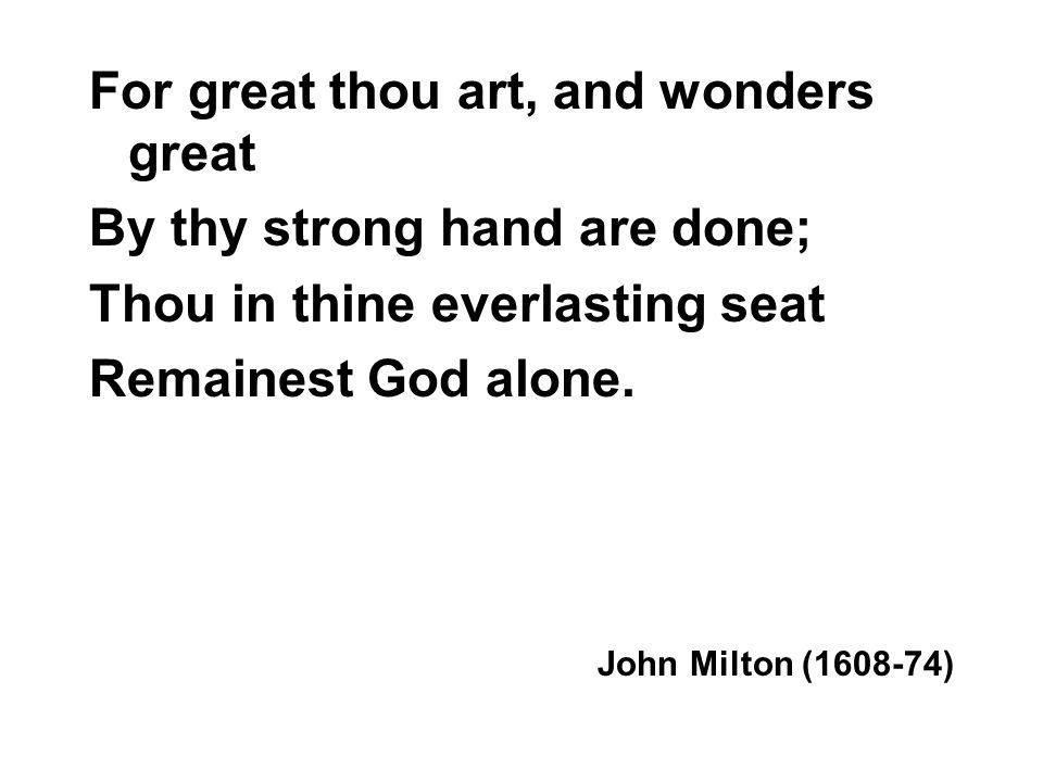 For great thou art, and wonders great By thy strong hand are done; Thou in thine everlasting seat Remainest God alone.