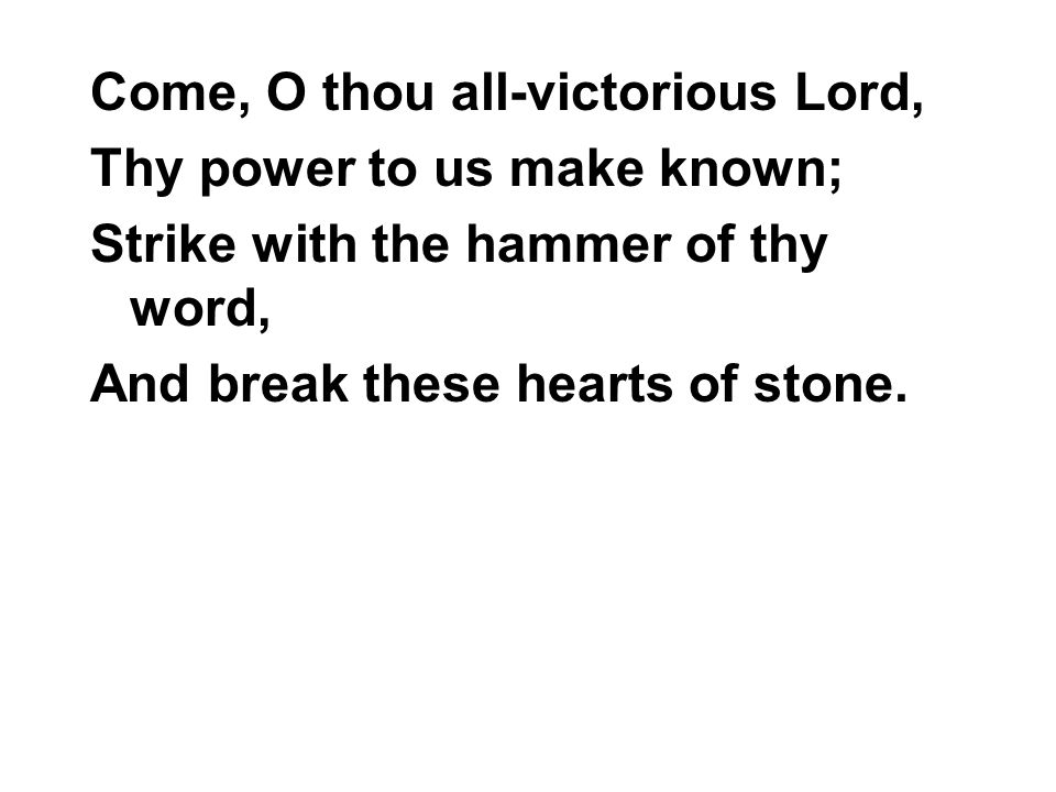 Come, O thou all-victorious Lord, Thy power to us make known; Strike with the hammer of thy word, And break these hearts of stone.
