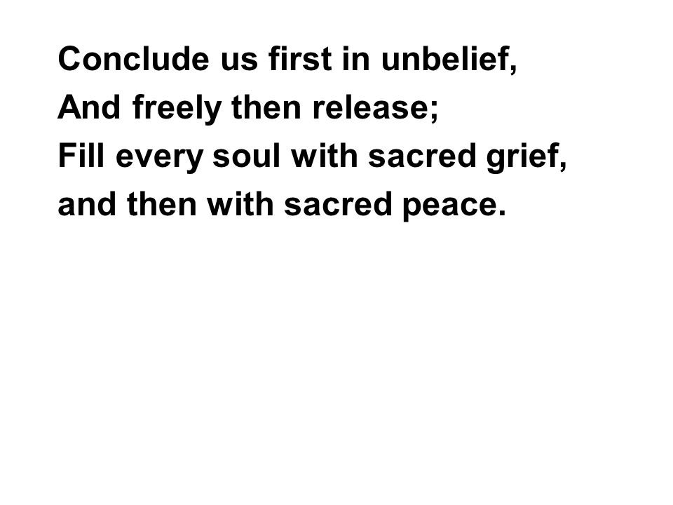 Conclude us first in unbelief, And freely then release; Fill every soul with sacred grief, and then with sacred peace.