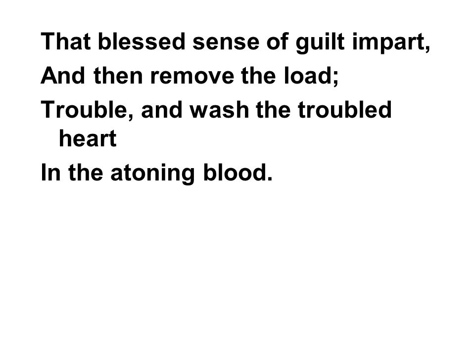 That blessed sense of guilt impart, And then remove the load; Trouble, and wash the troubled heart In the atoning blood.