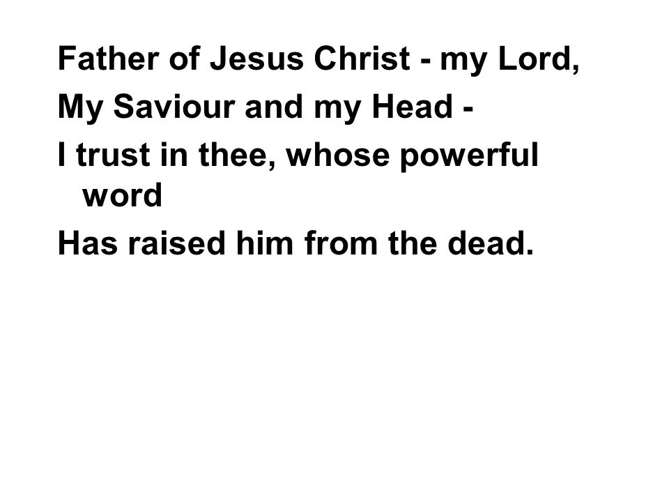 Father of Jesus Christ - my Lord, My Saviour and my Head - I trust in thee, whose powerful word Has raised him from the dead.