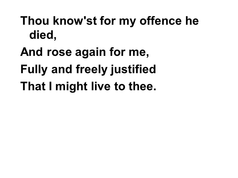 Thou know st for my offence he died, And rose again for me, Fully and freely justified That I might live to thee.