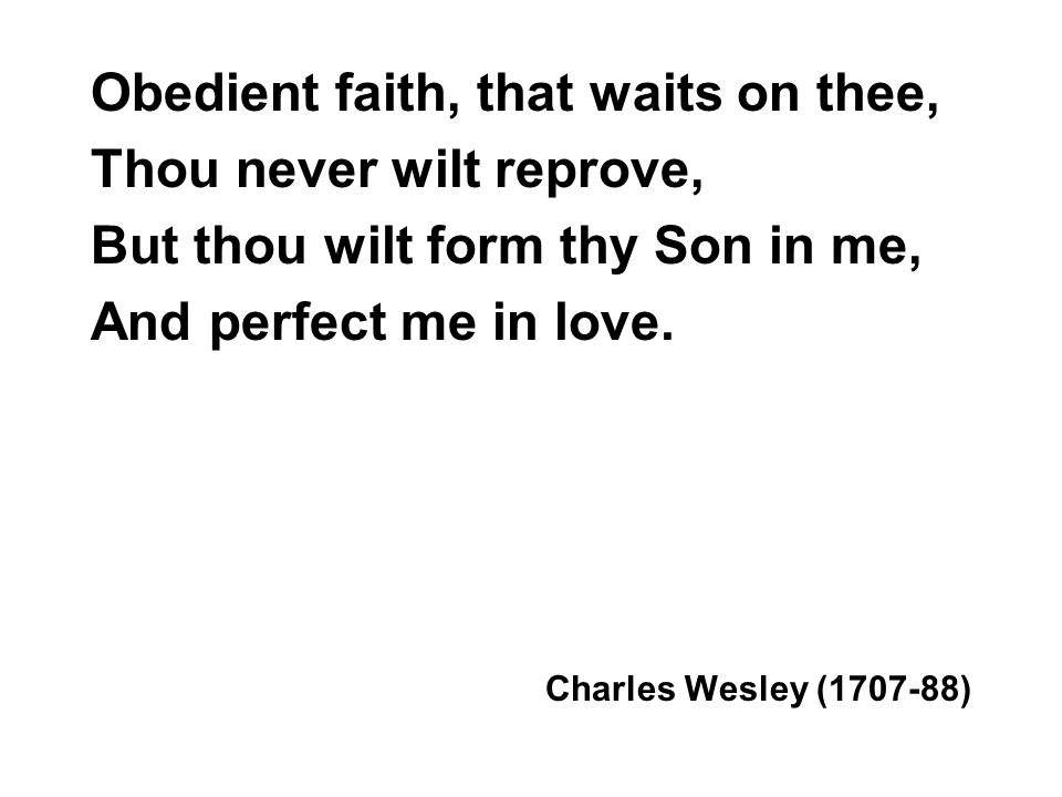 Obedient faith, that waits on thee, Thou never wilt reprove, But thou wilt form thy Son in me, And perfect me in love.