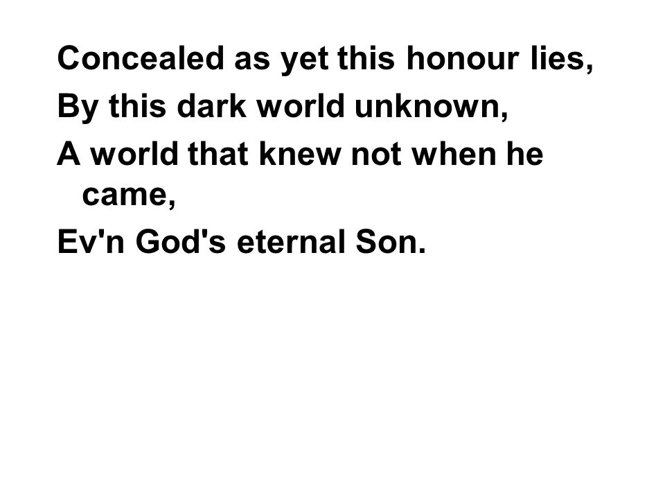Concealed as yet this honour lies, By this dark world unknown, A world that knew not when he came, Ev n God s eternal Son.