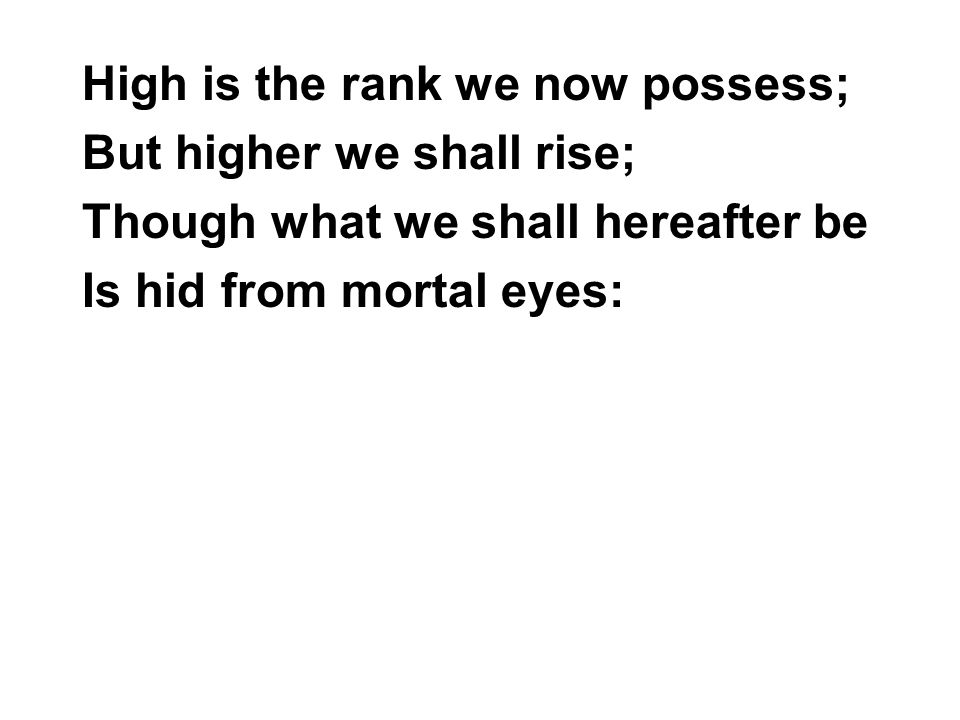 High is the rank we now possess; But higher we shall rise; Though what we shall hereafter be Is hid from mortal eyes: