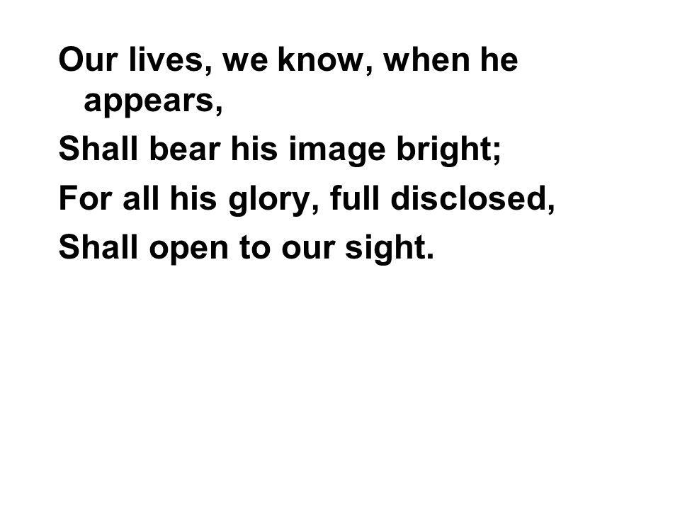 Our lives, we know, when he appears, Shall bear his image bright; For all his glory, full disclosed, Shall open to our sight.