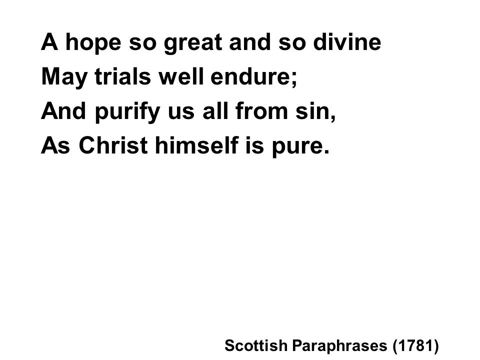 A hope so great and so divine May trials well endure; And purify us all from sin, As Christ himself is pure.