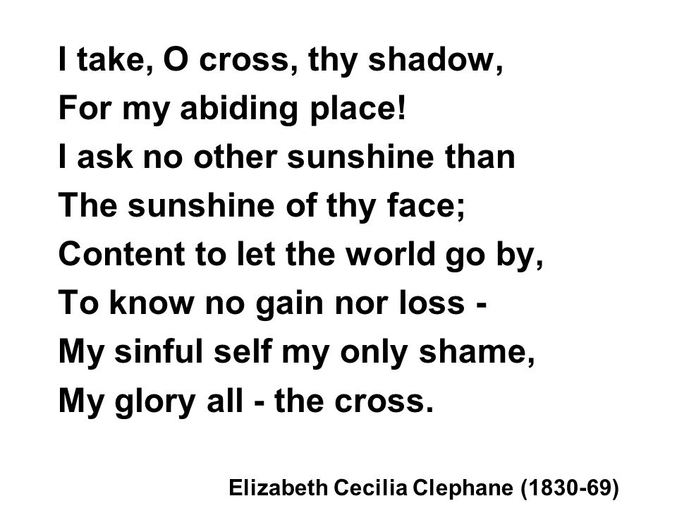 I take, O cross, thy shadow, For my abiding place.