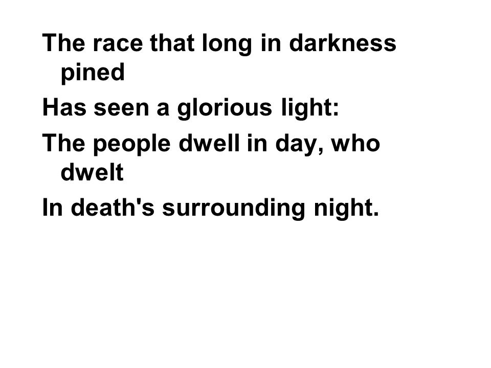 The race that long in darkness pined Has seen a glorious light: The people dwell in day, who dwelt In death s surrounding night.