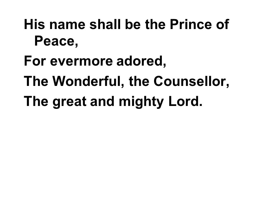 His name shall be the Prince of Peace, For evermore adored, The Wonderful, the Counsellor, The great and mighty Lord.