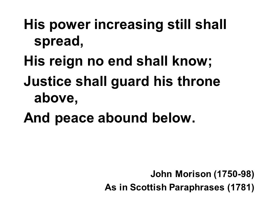 His power increasing still shall spread, His reign no end shall know; Justice shall guard his throne above, And peace abound below. John Morison (1750