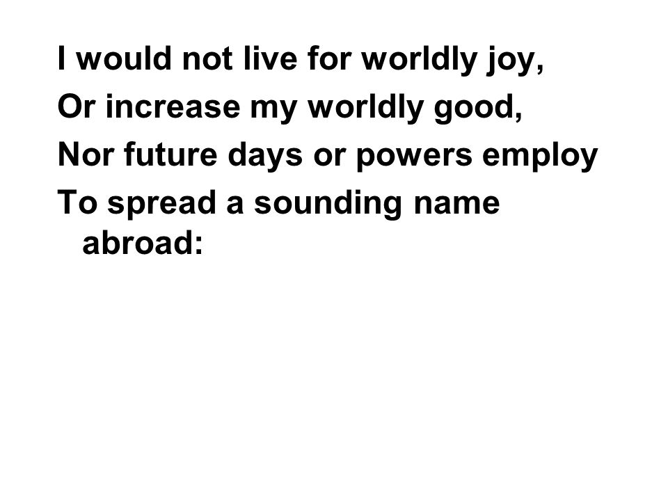 I would not live for worldly joy, Or increase my worldly good, Nor future days or powers employ To spread a sounding name abroad: