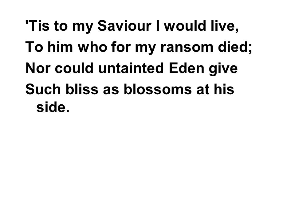 'Tis to my Saviour I would live, To him who for my ransom died; Nor could untainted Eden give Such bliss as blossoms at his side.