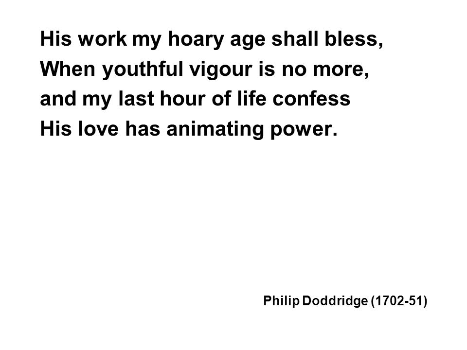 His work my hoary age shall bless, When youthful vigour is no more, and my last hour of life confess His love has animating power. Philip Doddridge (1
