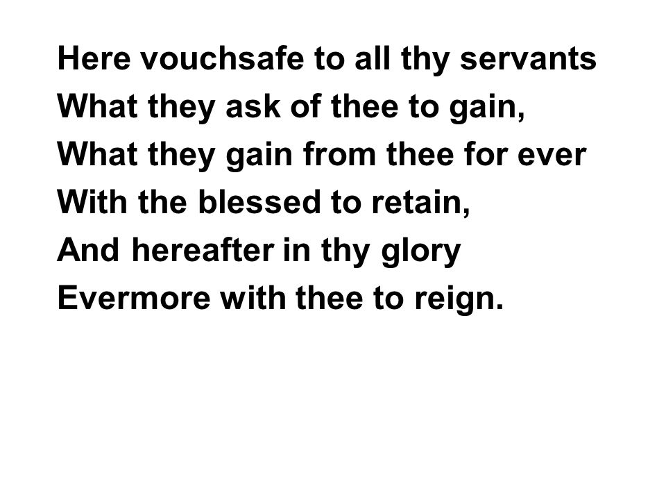 Here vouchsafe to all thy servants What they ask of thee to gain, What they gain from thee for ever With the blessed to retain, And hereafter in thy glory Evermore with thee to reign.