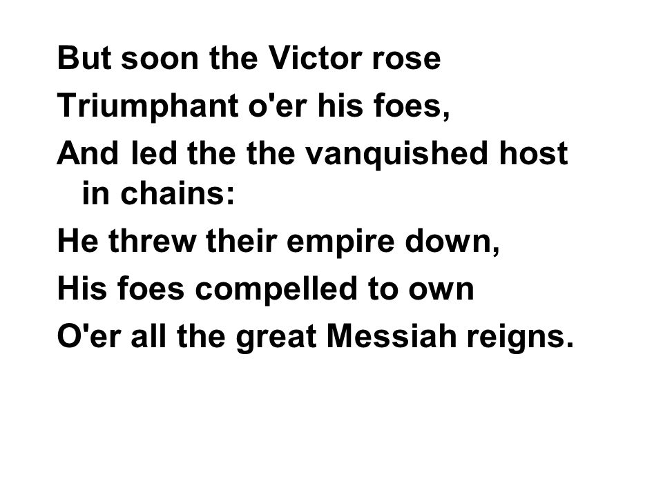 But soon the Victor rose Triumphant o er his foes, And led the the vanquished host in chains: He threw their empire down, His foes compelled to own O er all the great Messiah reigns.