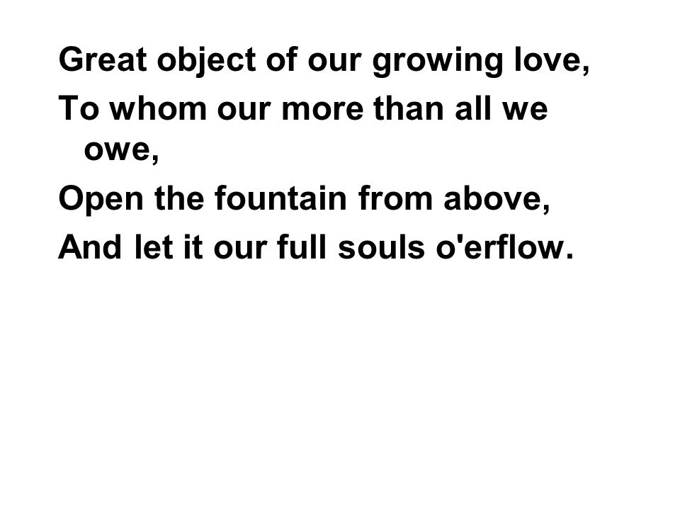 Great object of our growing love, To whom our more than all we owe, Open the fountain from above, And let it our full souls o erflow.