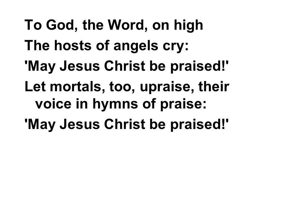 To God, the Word, on high The hosts of angels cry: 'May Jesus Christ be praised!' Let mortals, too, upraise, their voice in hymns of praise: 'May Jesu
