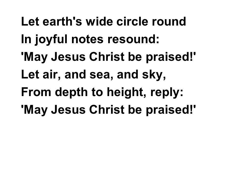 Let earth's wide circle round In joyful notes resound: 'May Jesus Christ be praised!' Let air, and sea, and sky, From depth to height, reply: 'May Jes