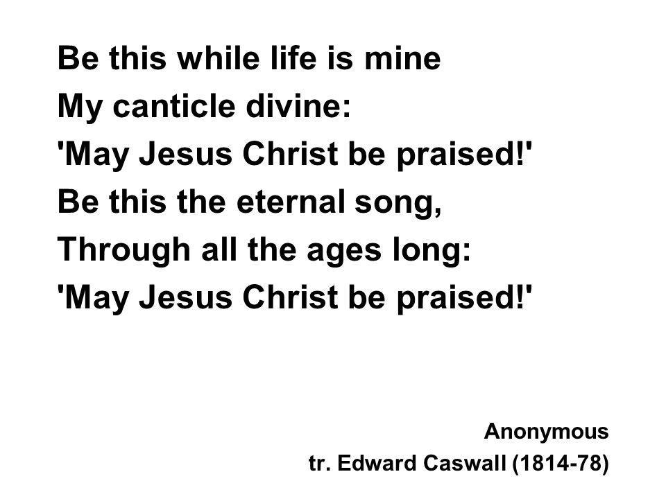 Be this while life is mine My canticle divine: 'May Jesus Christ be praised!' Be this the eternal song, Through all the ages long: 'May Jesus Christ b