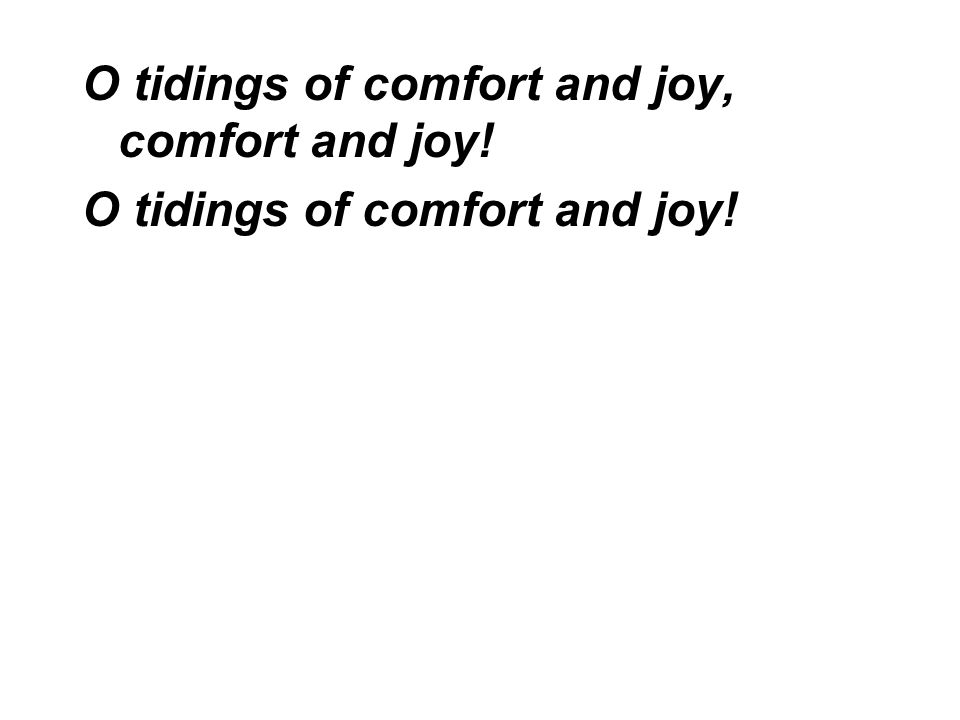 O tidings of comfort and joy, comfort and joy! O tidings of comfort and joy!