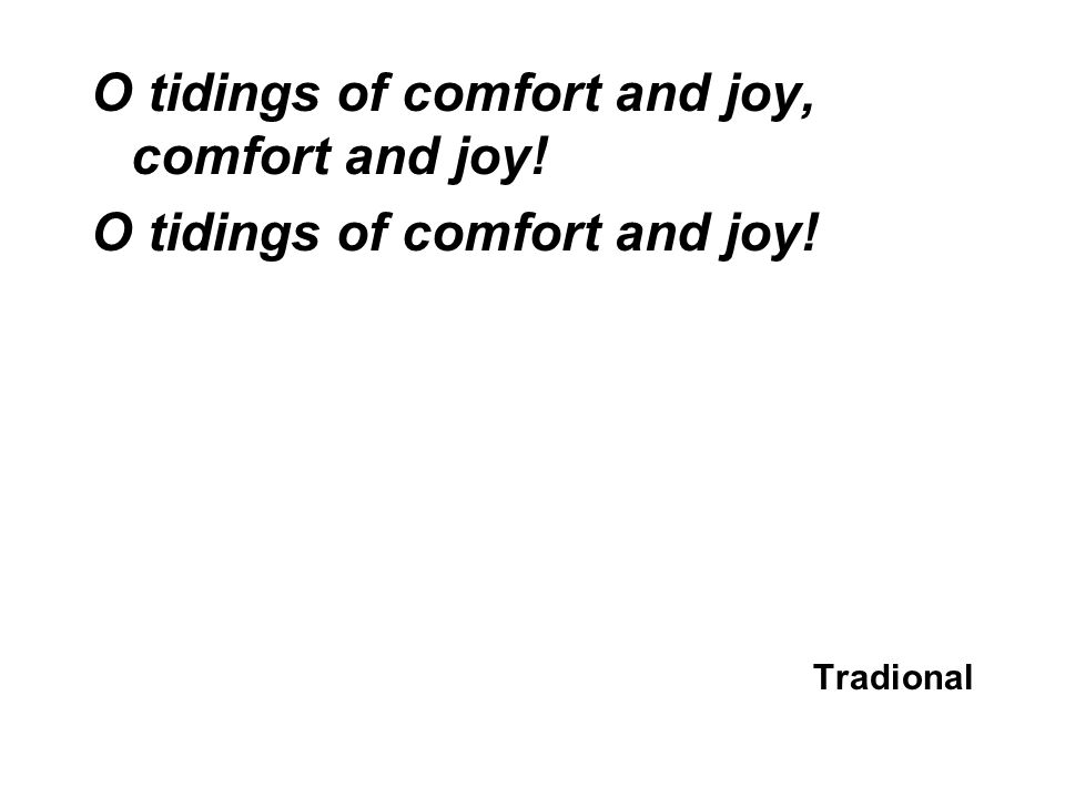 O tidings of comfort and joy, comfort and joy! O tidings of comfort and joy! Tradional