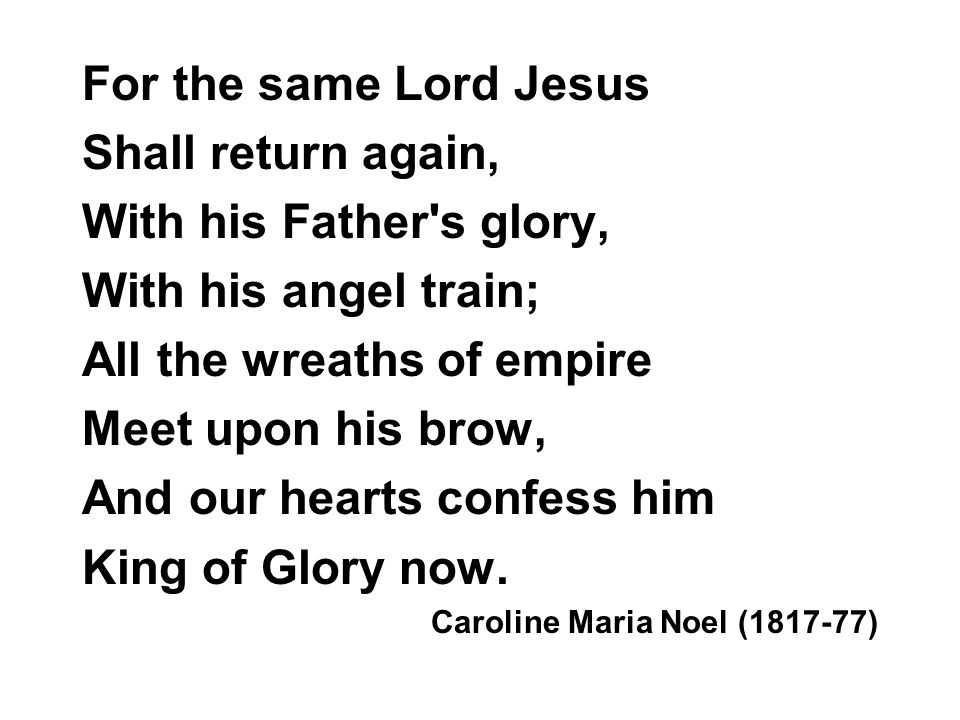 For the same Lord Jesus Shall return again, With his Father's glory, With his angel train; All the wreaths of empire Meet upon his brow, And our heart