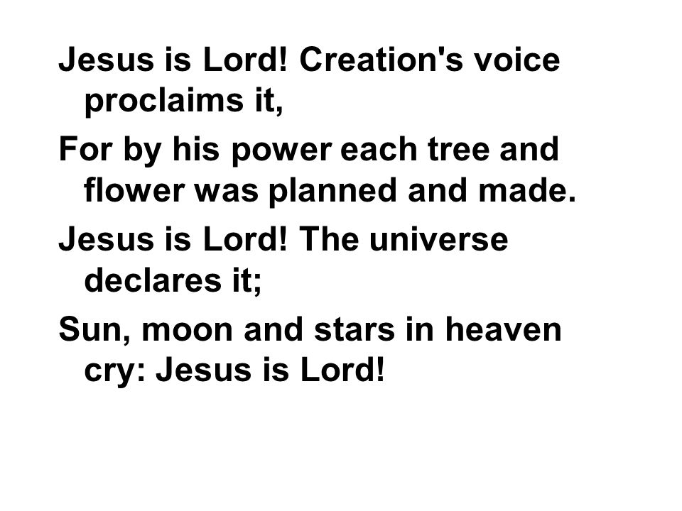 Jesus is Lord! Creation's voice proclaims it, For by his power each tree and flower was planned and made. Jesus is Lord! The universe declares it; Sun