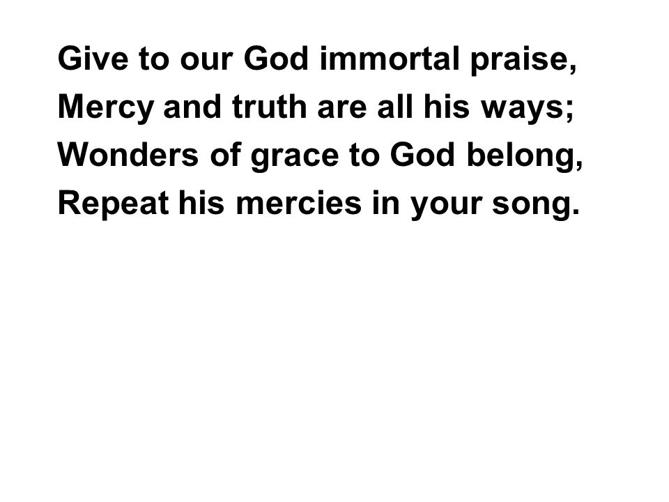 Give to our God immortal praise, Mercy and truth are all his ways; Wonders of grace to God belong, Repeat his mercies in your song.