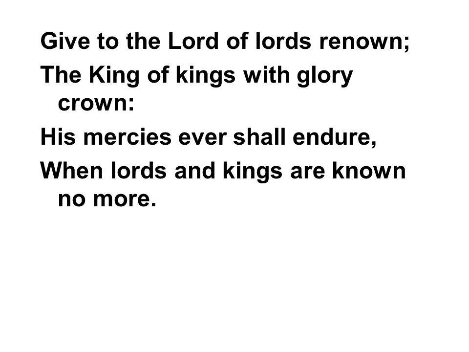 Give to the Lord of lords renown; The King of kings with glory crown: His mercies ever shall endure, When lords and kings are known no more.