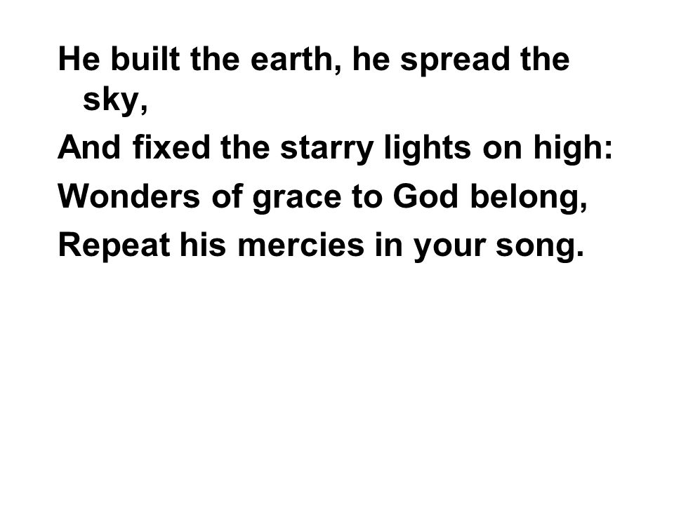 He built the earth, he spread the sky, And fixed the starry lights on high: Wonders of grace to God belong, Repeat his mercies in your song.