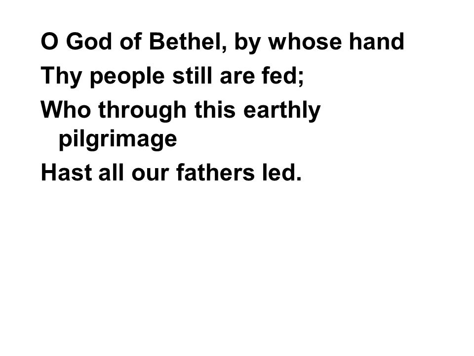 O God of Bethel, by whose hand Thy people still are fed; Who through this earthly pilgrimage Hast all our fathers led.