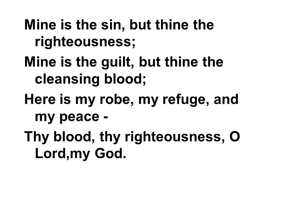 Mine is the sin, but thine the righteousness; Mine is the guilt, but thine the cleansing blood; Here is my robe, my refuge, and my peace - Thy blood,