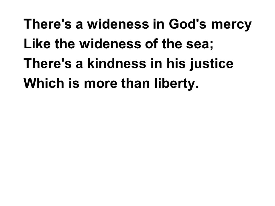 There s a wideness in God s mercy Like the wideness of the sea; There s a kindness in his justice Which is more than liberty.
