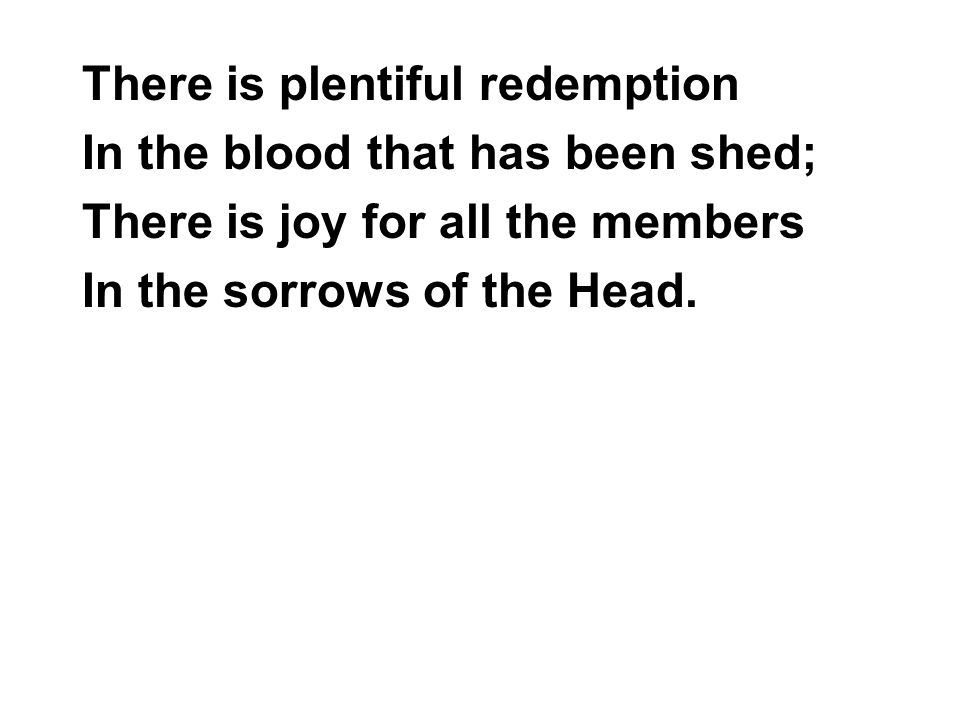 There is plentiful redemption In the blood that has been shed; There is joy for all the members In the sorrows of the Head.