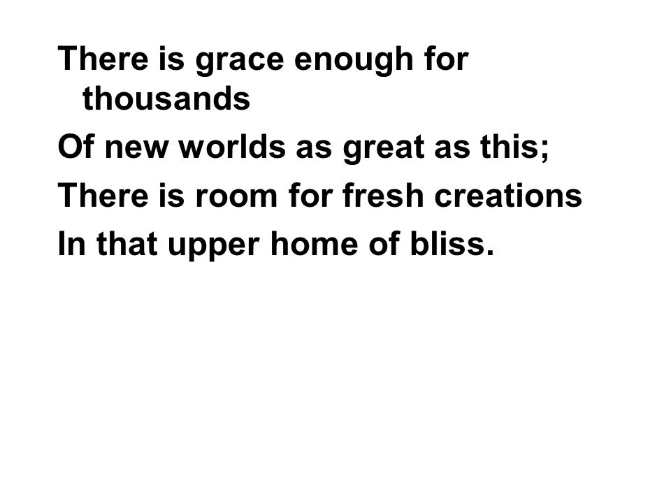 There is grace enough for thousands Of new worlds as great as this; There is room for fresh creations In that upper home of bliss.