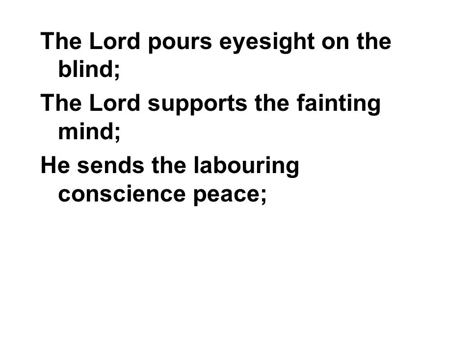 The Lord pours eyesight on the blind; The Lord supports the fainting mind; He sends the labouring conscience peace;