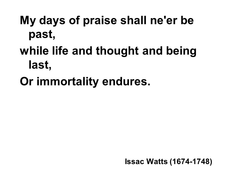 My days of praise shall ne er be past, while life and thought and being last, Or immortality endures.
