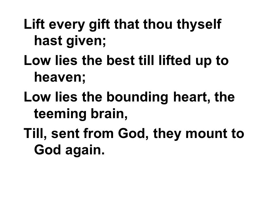 Lift every gift that thou thyself hast given; Low lies the best till lifted up to heaven; Low lies the bounding heart, the teeming brain, Till, sent f