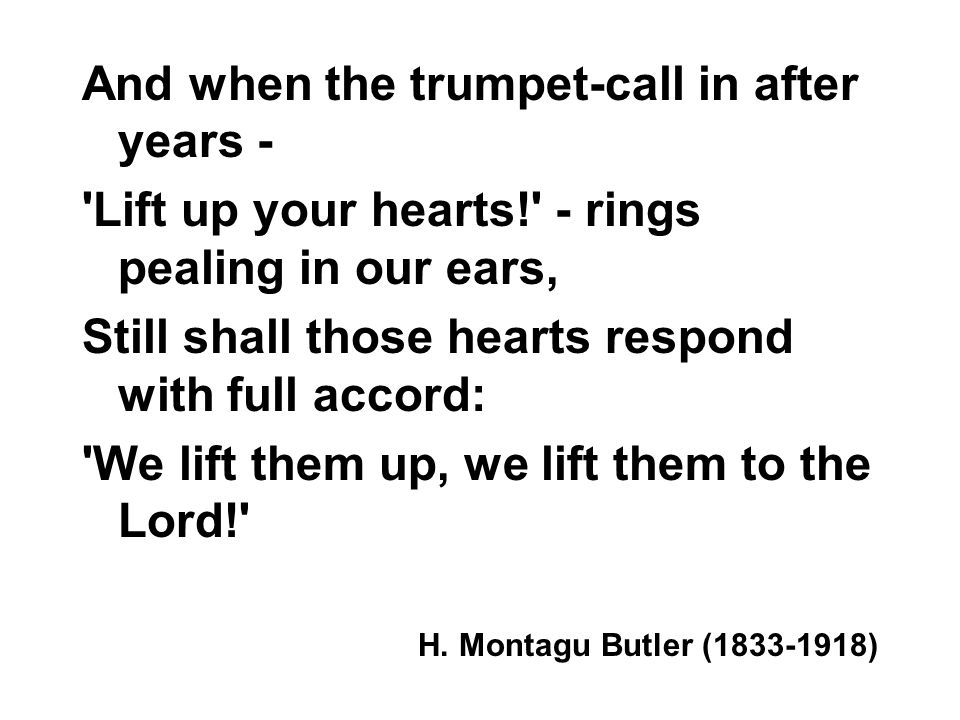 And when the trumpet-call in after years - 'Lift up your hearts!' - rings pealing in our ears, Still shall those hearts respond with full accord: 'We