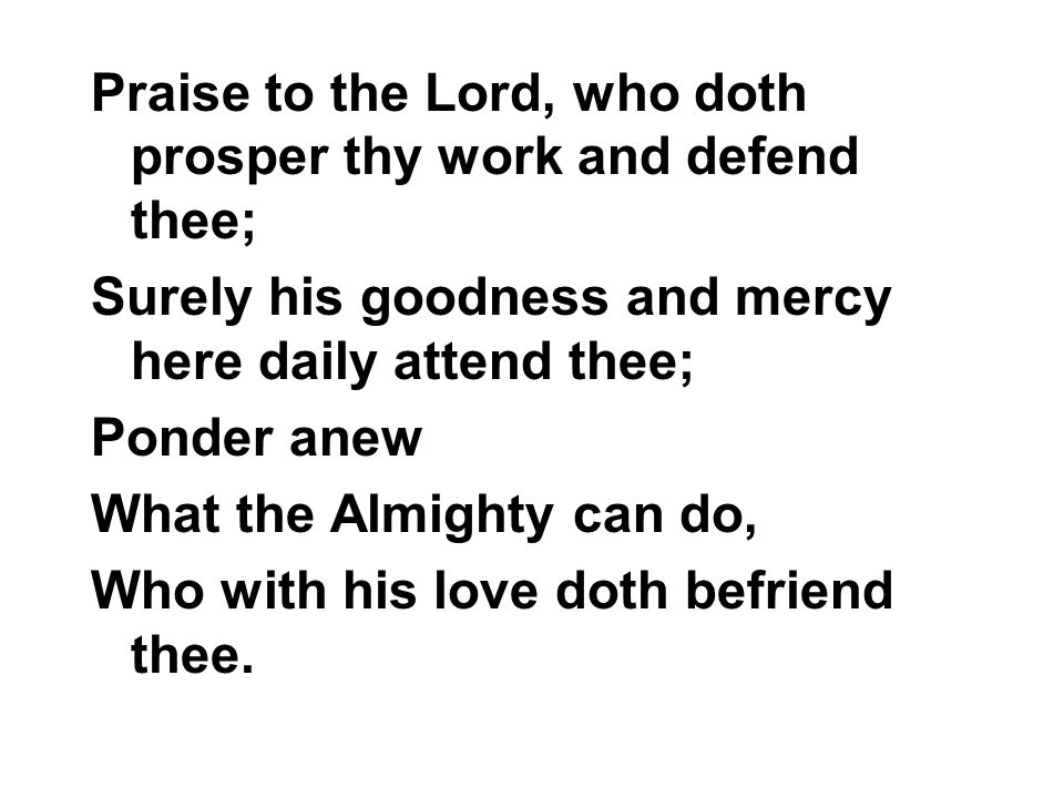 Praise to the Lord, who doth prosper thy work and defend thee; Surely his goodness and mercy here daily attend thee; Ponder anew What the Almighty can do, Who with his love doth befriend thee.