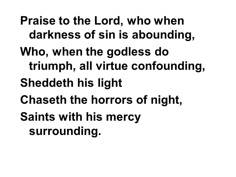 Praise to the Lord, who when darkness of sin is abounding, Who, when the godless do triumph, all virtue confounding, Sheddeth his light Chaseth the horrors of night, Saints with his mercy surrounding.