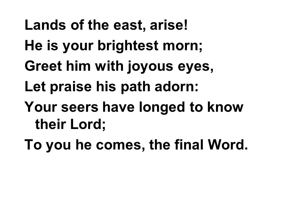 Lands of the east, arise! He is your brightest morn; Greet him with joyous eyes, Let praise his path adorn: Your seers have longed to know their Lord;