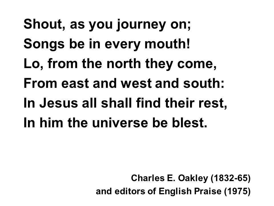 Shout, as you journey on; Songs be in every mouth! Lo, from the north they come, From east and west and south: In Jesus all shall find their rest, In