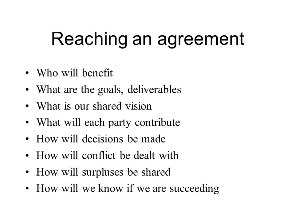 Reaching an agreement Who will benefit What are the goals, deliverables What is our shared vision What will each party contribute How will decisions be made How will conflict be dealt with How will surpluses be shared How will we know if we are succeeding