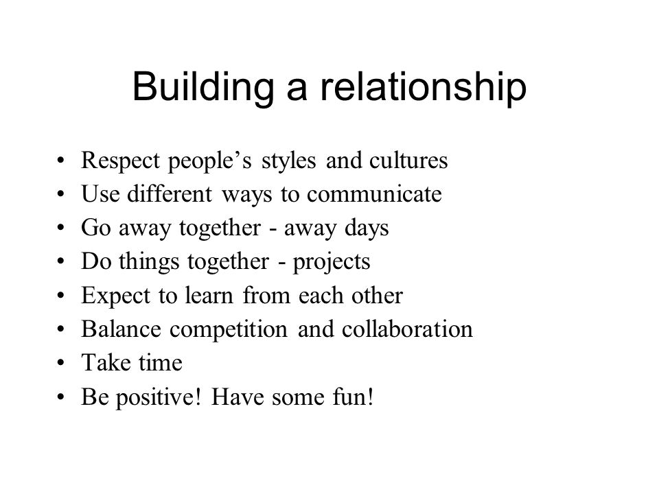 Building a relationship Respect peoples styles and cultures Use different ways to communicate Go away together - away days Do things together - projec
