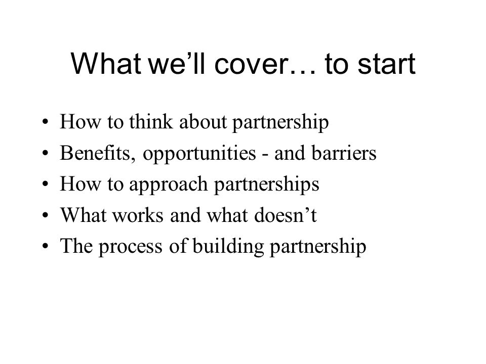 What well cover… to start How to think about partnership Benefits, opportunities - and barriers How to approach partnerships What works and what doesn