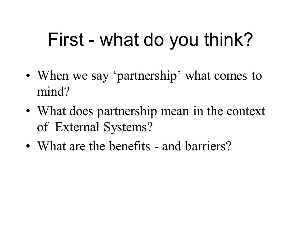 First - what do you think? When we say partnership what comes to mind? What does partnership mean in the context of External Systems? What are the ben