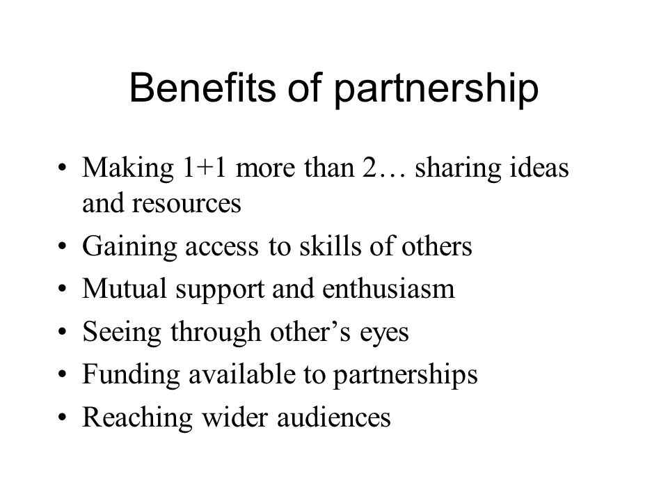 Benefits of partnership Making 1+1 more than 2… sharing ideas and resources Gaining access to skills of others Mutual support and enthusiasm Seeing th
