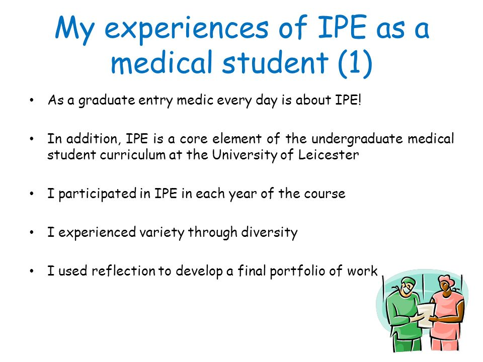 My experiences of IPE as a medical student (1) As a graduate entry medic every day is about IPE! In addition, IPE is a core element of the undergradua